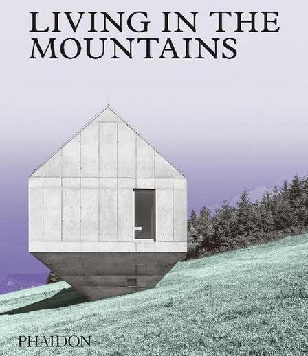 PHAIDON PRESS UK - Living In The Mountains Contemporary Houses In The Mountains
