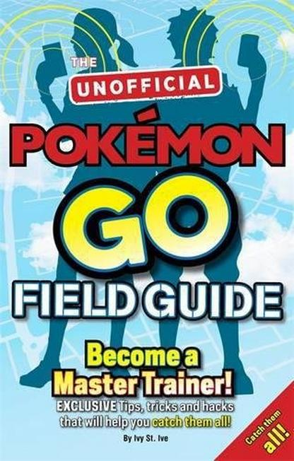 BONNIER - Pokemon Go the Unofficial Field Guide Tips Tricks and Hacks That Will Help You Catch Them All!