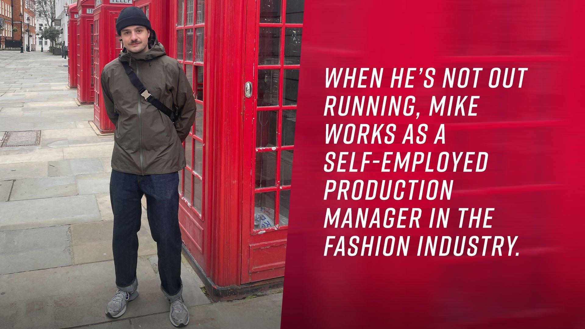 When he's not out running, Mike works as a self-employed Production Manager in the fashion industry.